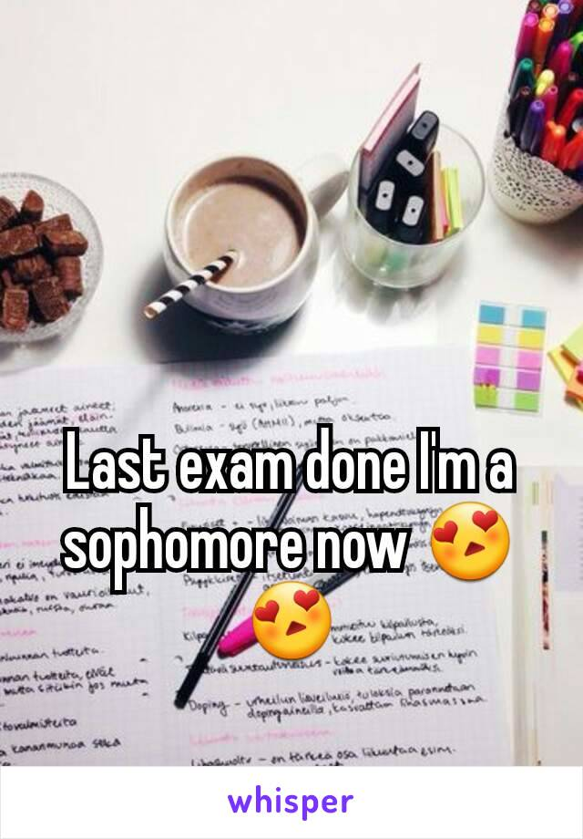 Last exam done I'm a sophomore now 😍😍