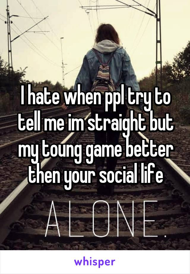 I hate when ppl try to tell me im straight but my toung game better then your social life