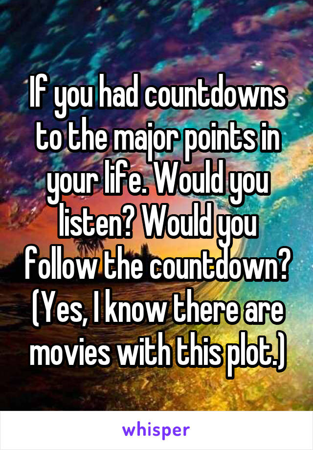 If you had countdowns to the major points in your life. Would you listen? Would you follow the countdown? (Yes, I know there are movies with this plot.)