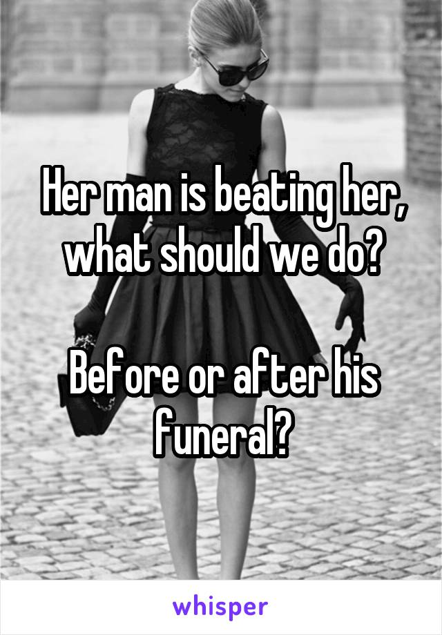 Her man is beating her, what should we do?  Before or after his funeral?