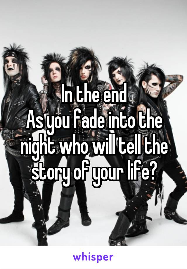 In the end As you fade into the night who will tell the story of your life?