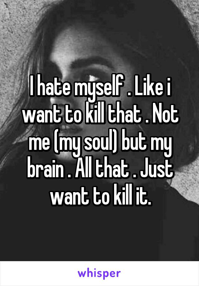 I hate myself . Like i want to kill that . Not me (my soul) but my brain . All that . Just want to kill it.