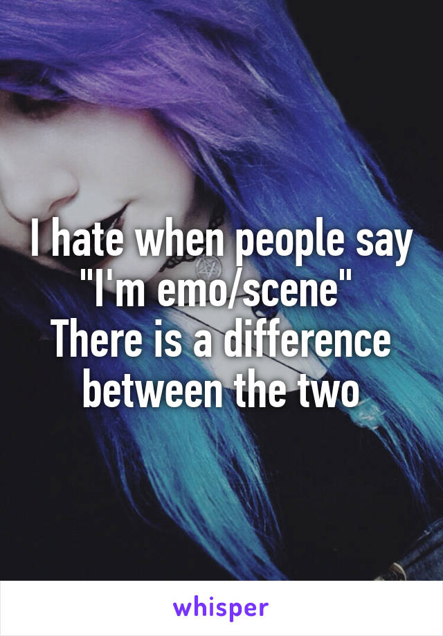 """I hate when people say """"I'm emo/scene""""  There is a difference between the two"""