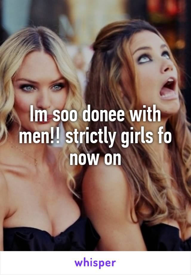 Im soo donee with men!! strictly girls fo now on