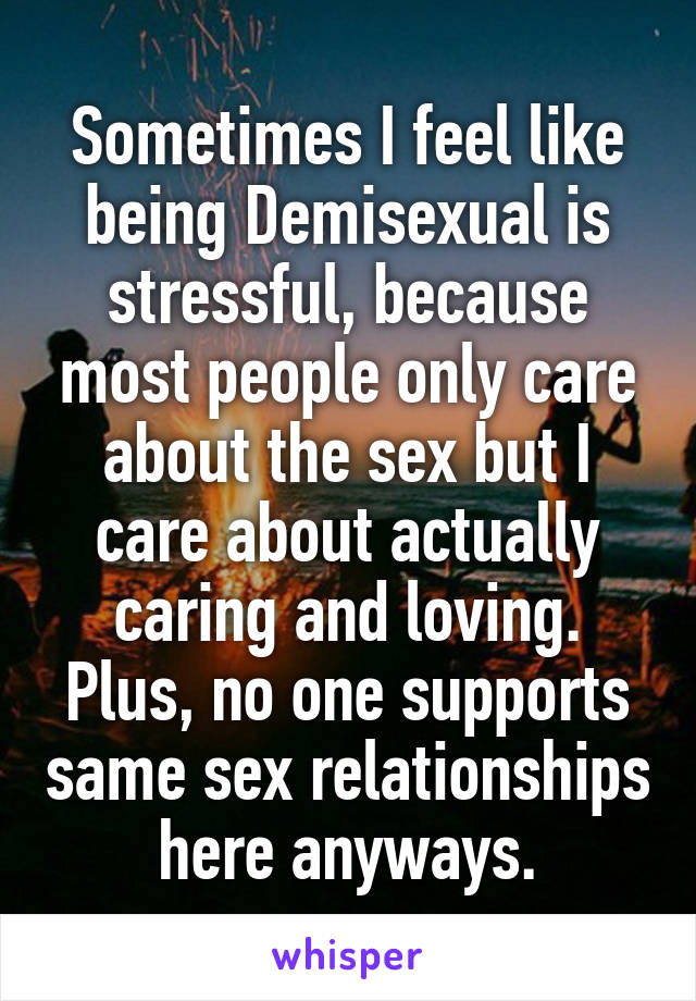 Sometimes I feel like being Demisexual is stressful, because most people only care about the sex but I care about actually caring and loving. Plus, no one supports same sex relationships here anyways.