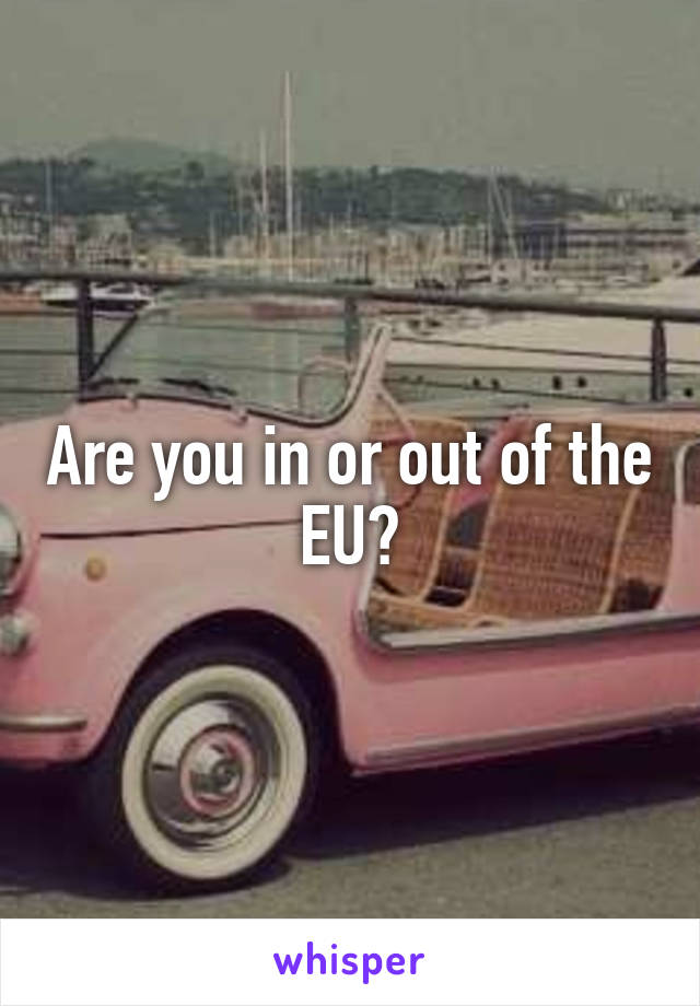 Are you in or out of the EU?