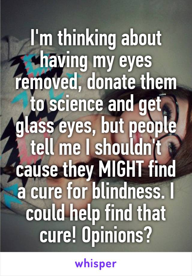 I'm thinking about having my eyes removed, donate them to science and get glass eyes, but people tell me I shouldn't cause they MIGHT find a cure for blindness. I could help find that cure! Opinions?