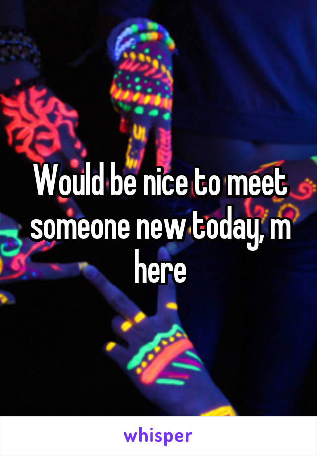 Would be nice to meet someone new today, m here
