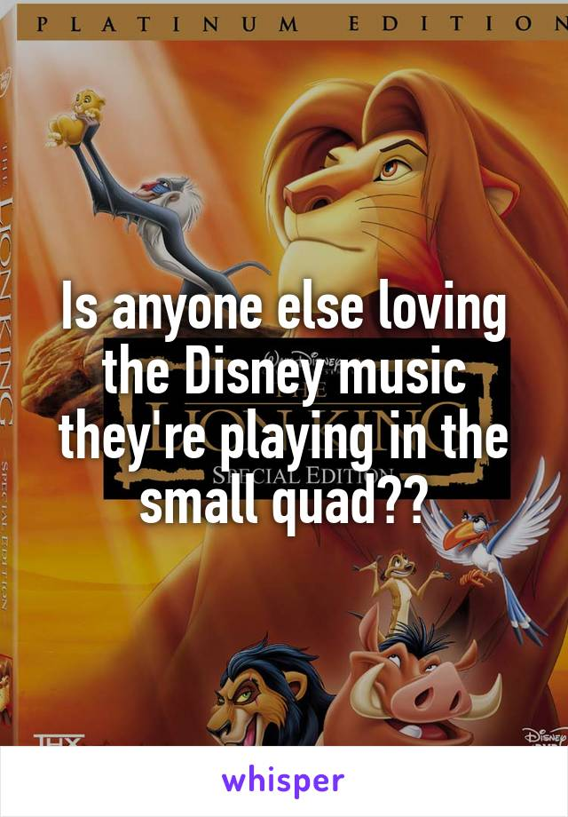 Is anyone else loving the Disney music they're playing in the small quad??