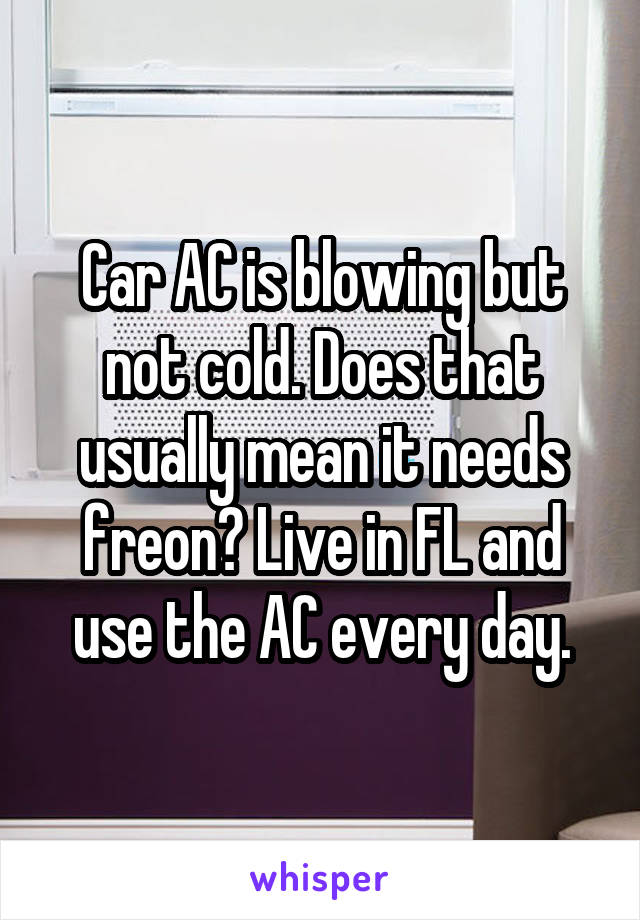 Car AC is blowing but not cold. Does that usually mean it needs freon? Live in FL and use the AC every day.