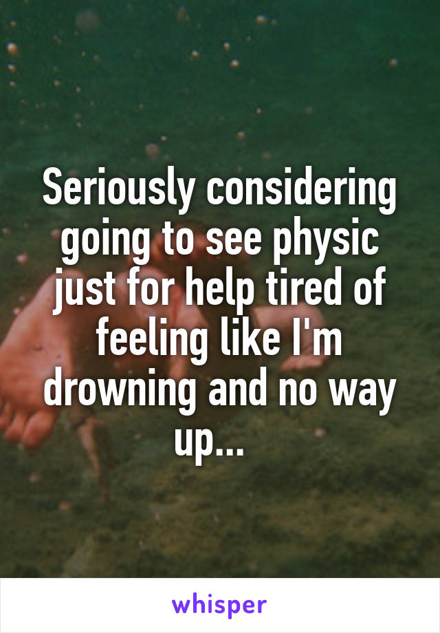 Seriously considering going to see physic just for help tired of feeling like I'm drowning and no way up...