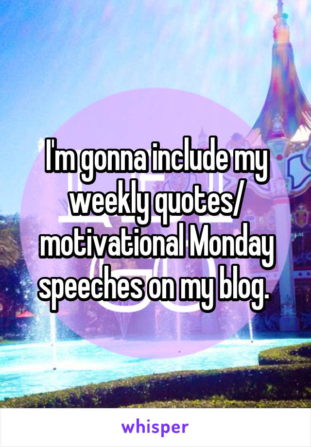 I'm gonna include my weekly quotes/ motivational Monday speeches on my blog.