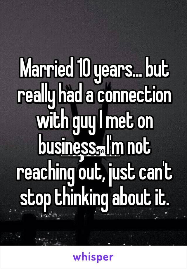 Married 10 years... but really had a connection with guy I met on business.  I'm not reaching out, just can't stop thinking about it.