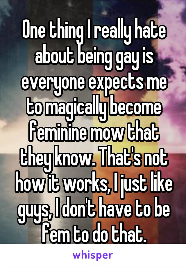 One thing I really hate about being gay is everyone expects me to magically become feminine mow that they know. That's not how it works, I just like guys, I don't have to be fem to do that.