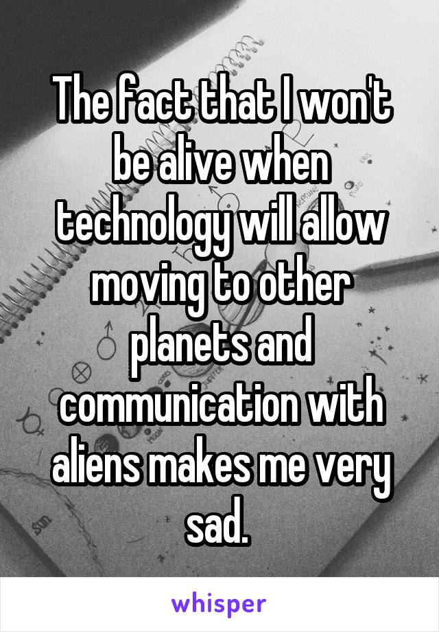 The fact that I won't be alive when technology will allow moving to other planets and communication with aliens makes me very sad.