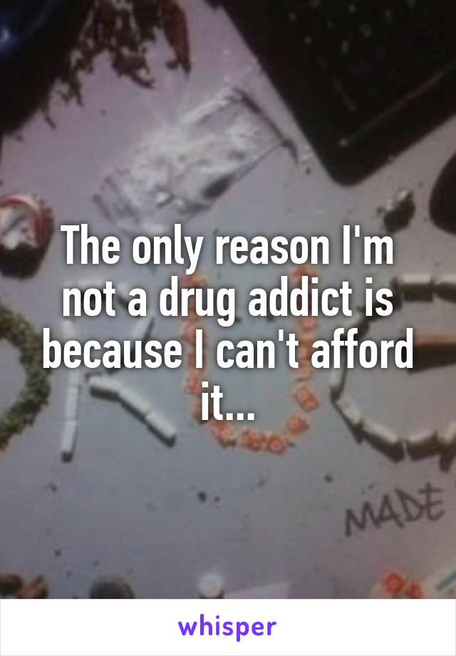 The only reason I'm not a drug addict is because I can't afford it...