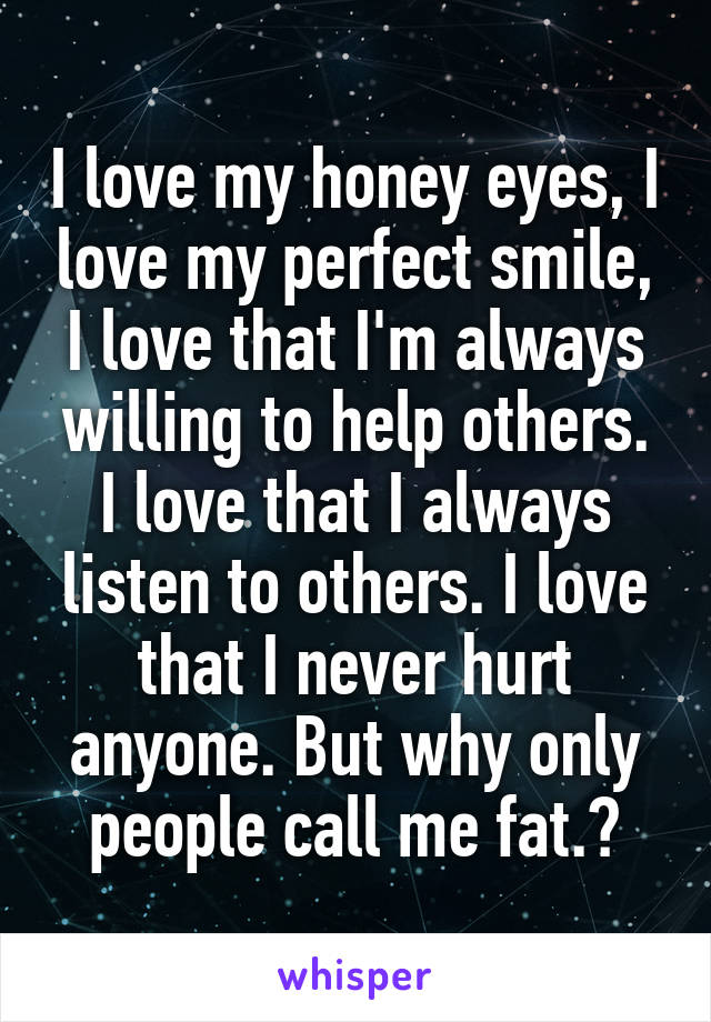 I love my honey eyes, I love my perfect smile, I love that I'm always willing to help others. I love that I always listen to others. I love that I never hurt anyone. But why only people call me fat.?