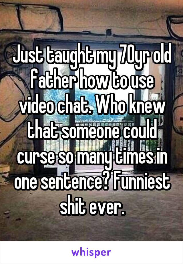 Just taught my 70yr old father how to use video chat. Who knew that someone could curse so many times in one sentence? Funniest shit ever.