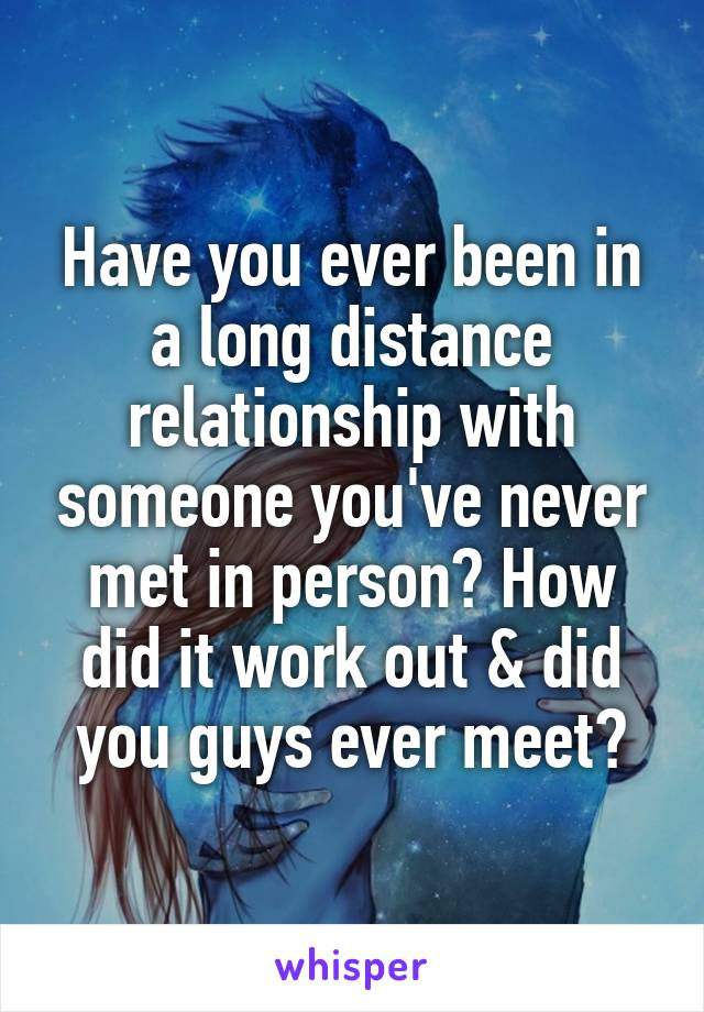 Have you ever been in a long distance relationship with someone you've never met in person? How did it work out & did you guys ever meet?