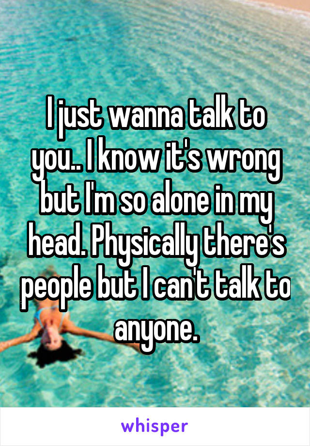 I just wanna talk to you.. I know it's wrong but I'm so alone in my head. Physically there's people but I can't talk to anyone.