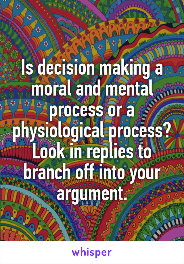Is decision making a moral and mental process or a physiological process? Look in replies to branch off into your argument.