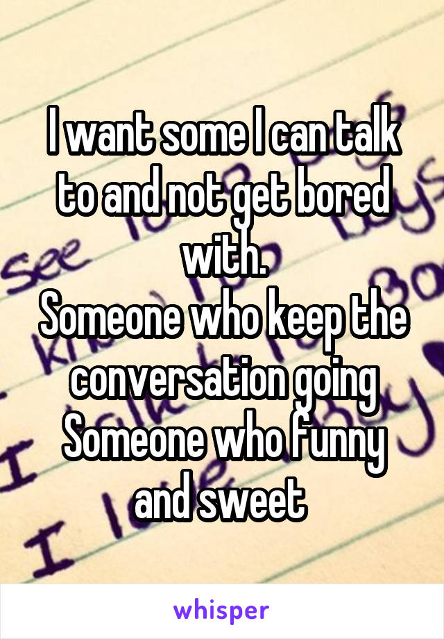 I want some I can talk to and not get bored with. Someone who keep the conversation going Someone who funny and sweet