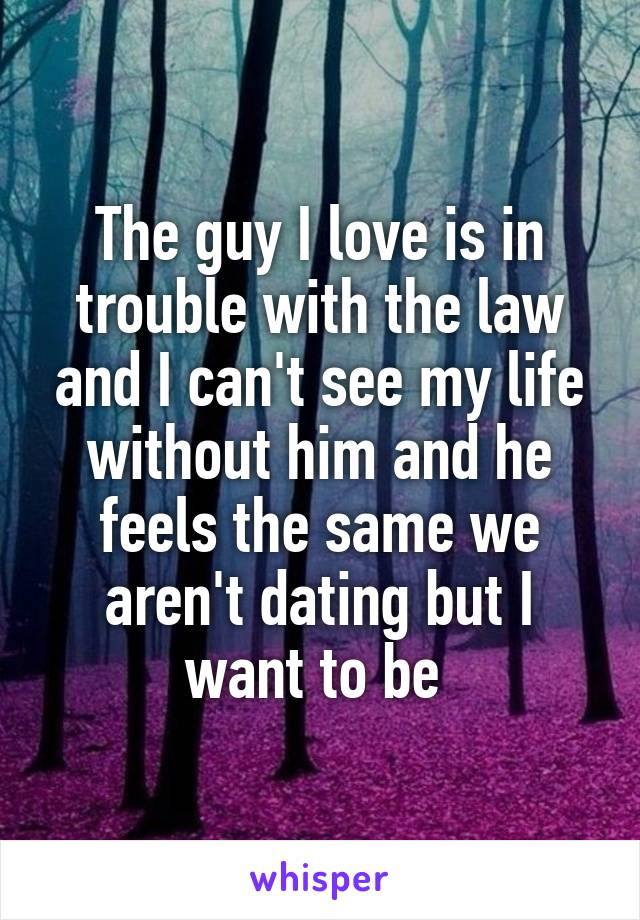 The guy I love is in trouble with the law and I can't see my life without him and he feels the same we aren't dating but I want to be