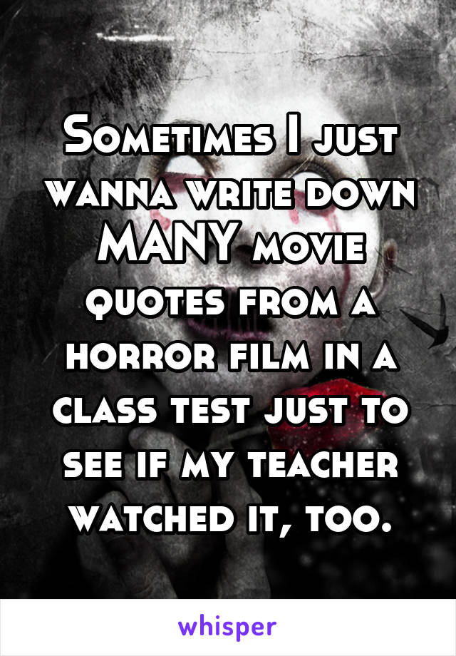 Sometimes I just wanna write down MANY movie quotes from a horror film in a class test just to see if my teacher watched it, too.