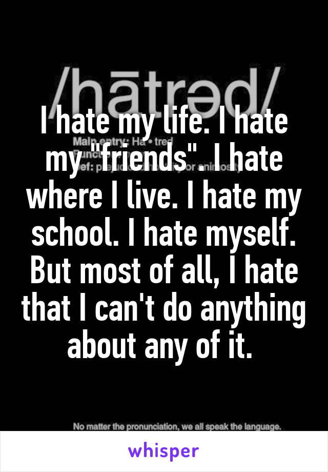 "I hate my life. I hate my ""friends"". I hate where I live. I hate my school. I hate myself. But most of all, I hate that I can't do anything about any of it."