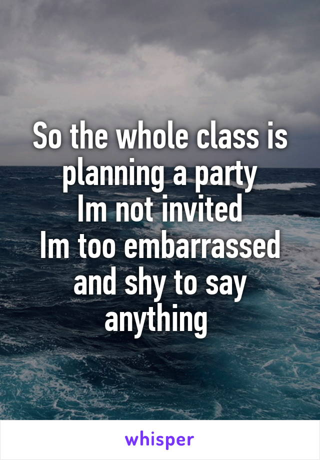 So the whole class is planning a party Im not invited Im too embarrassed and shy to say anything