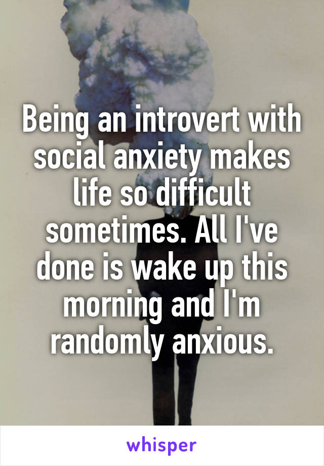 Being an introvert with social anxiety makes life so difficult sometimes. All I've done is wake up this morning and I'm randomly anxious.