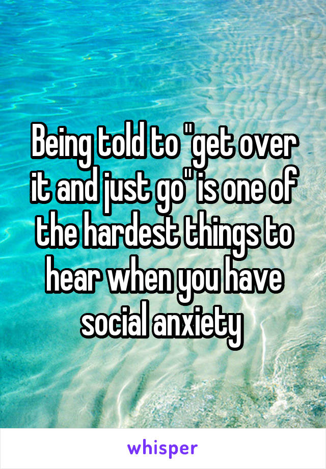 """Being told to """"get over it and just go"""" is one of the hardest things to hear when you have social anxiety"""