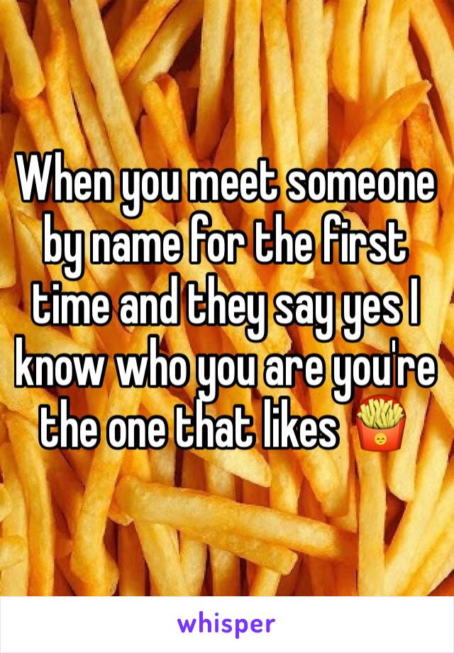 When you meet someone by name for the first time and they say yes I know who you are you're the one that likes 🍟
