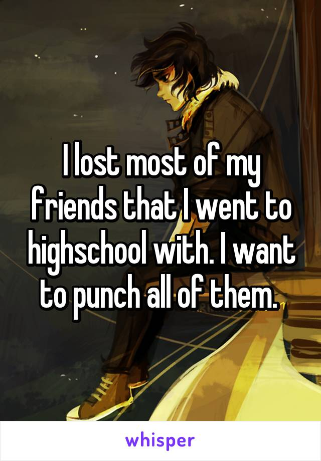 I lost most of my friends that I went to highschool with. I want to punch all of them.