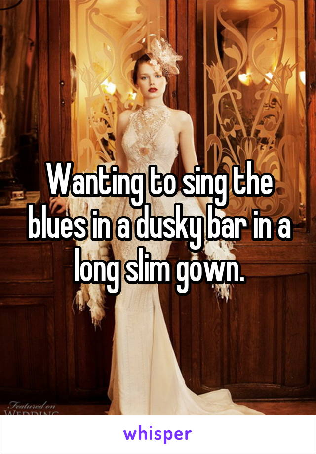 Wanting to sing the blues in a dusky bar in a long slim gown.