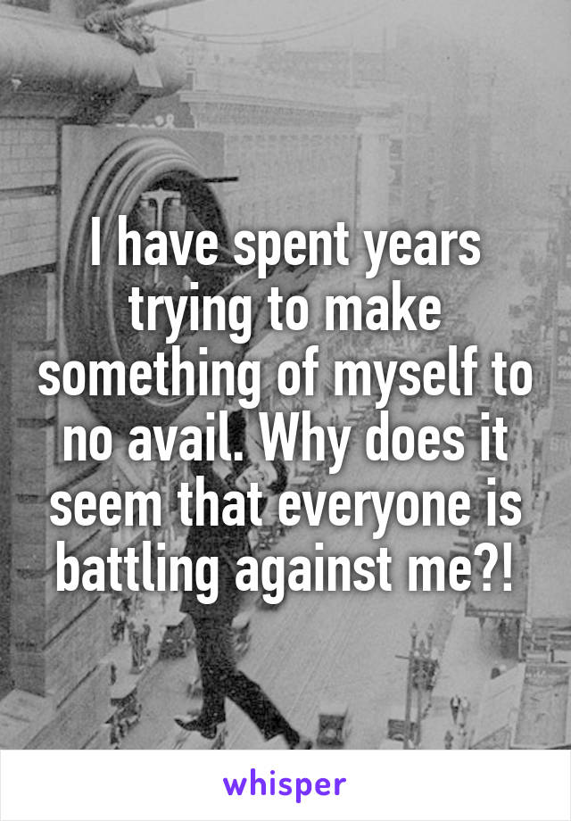 I have spent years trying to make something of myself to no avail. Why does it seem that everyone is battling against me?!