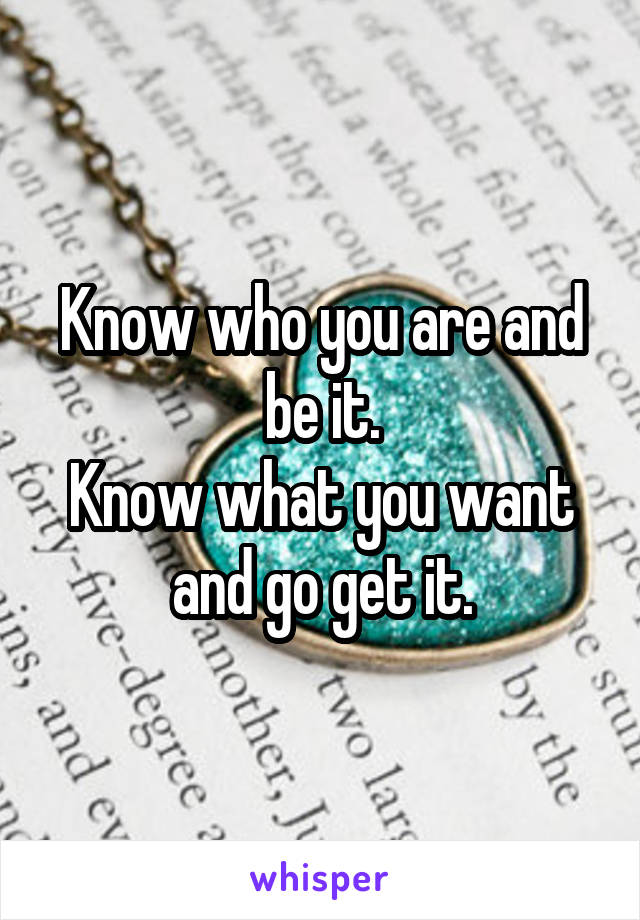 Know who you are and be it. Know what you want and go get it.