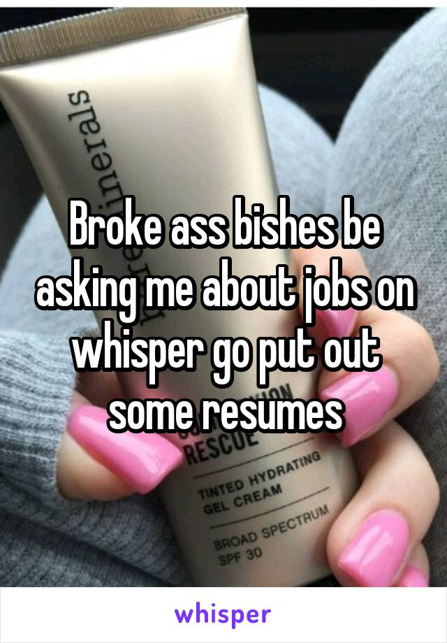 Broke ass bishes be asking me about jobs on whisper go put out some resumes