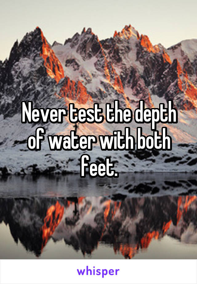 Never test the depth of water with both feet.