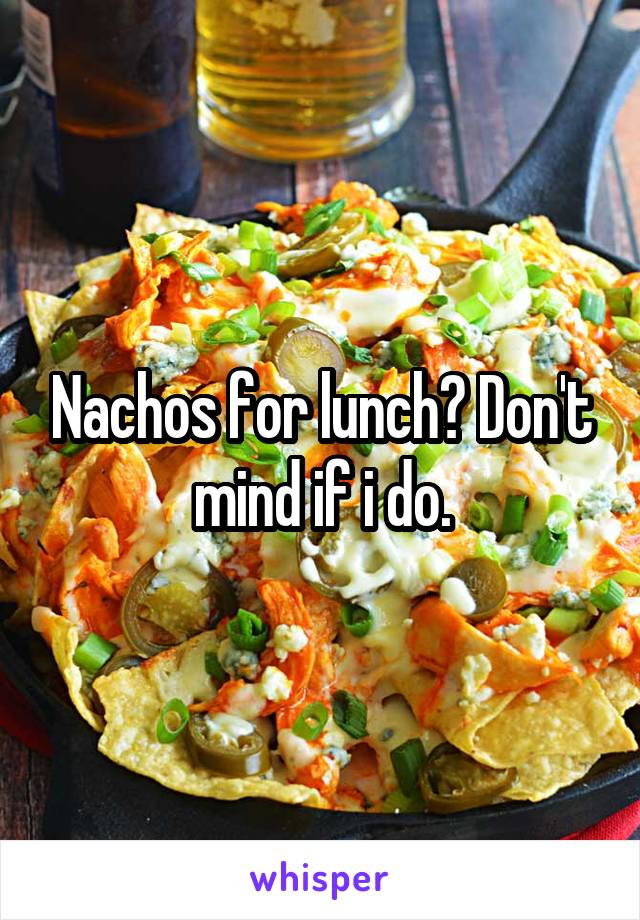 Nachos for lunch? Don't mind if i do.