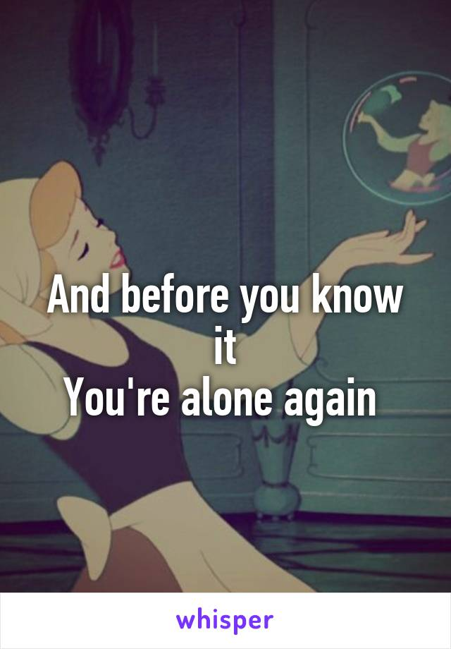 And before you know it You're alone again