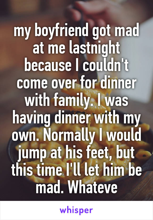 my boyfriend got mad at me lastnight because I couldn't come over for dinner with family. I was having dinner with my own. Normally I would jump at his feet, but this time I'll let him be mad. Whateve