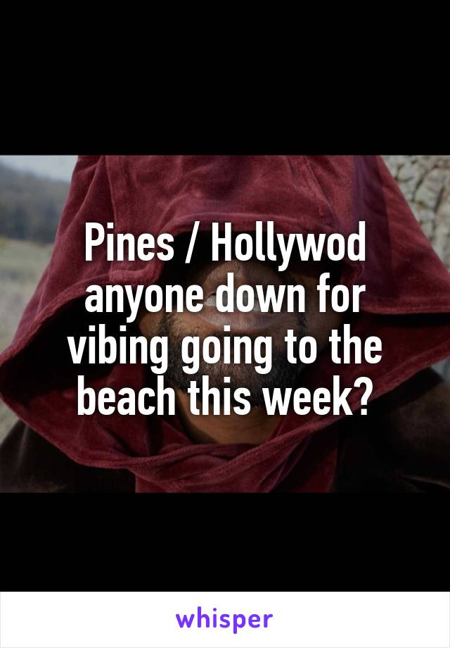 Pines / Hollywod anyone down for vibing going to the beach this week?