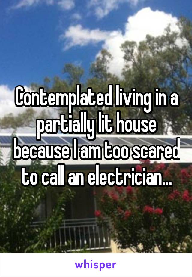 Contemplated living in a partially lit house because I am too scared to call an electrician...