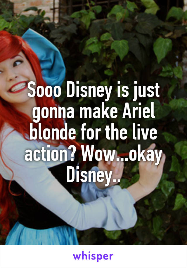 Sooo Disney is just gonna make Ariel blonde for the live action? Wow...okay Disney..