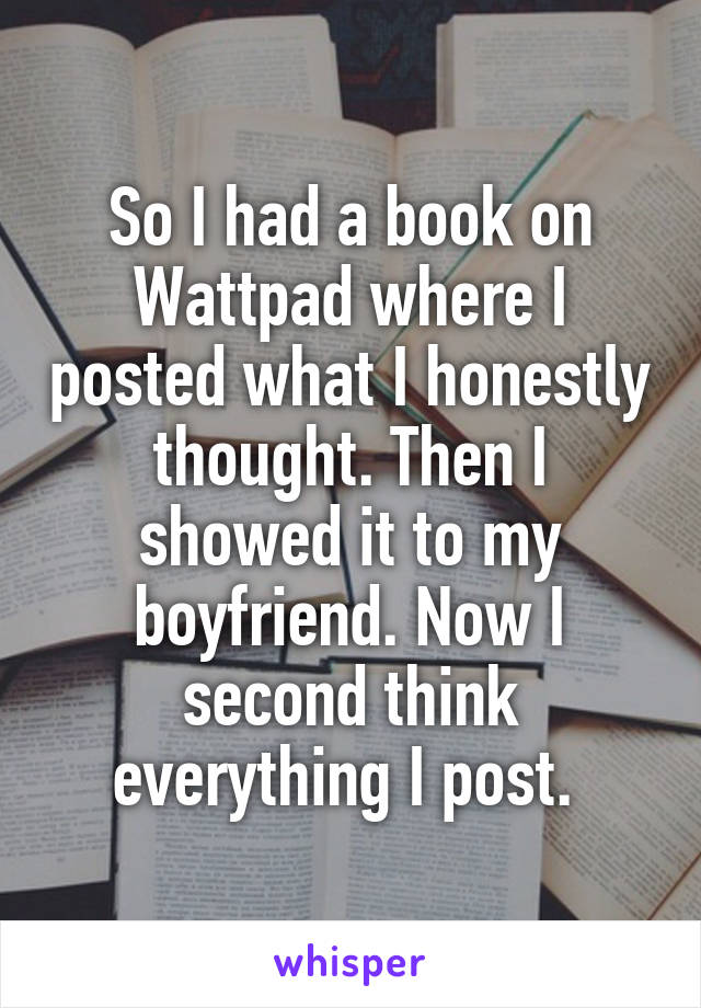 So I had a book on Wattpad where I posted what I honestly thought. Then I showed it to my boyfriend. Now I second think everything I post.