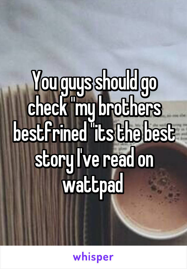"You guys should go check ""my brothers bestfrined ""its the best story I've read on wattpad"