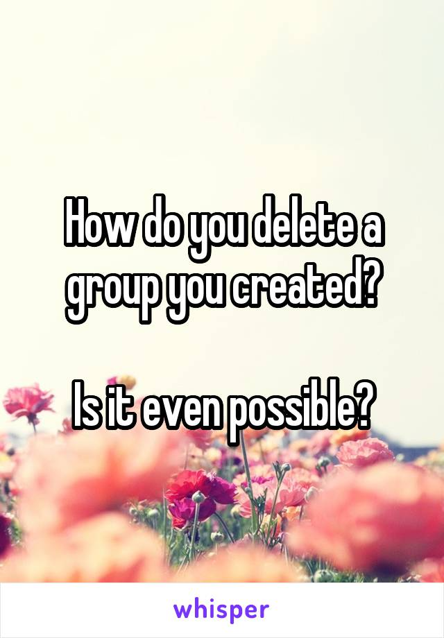 How do you delete a group you created?  Is it even possible?