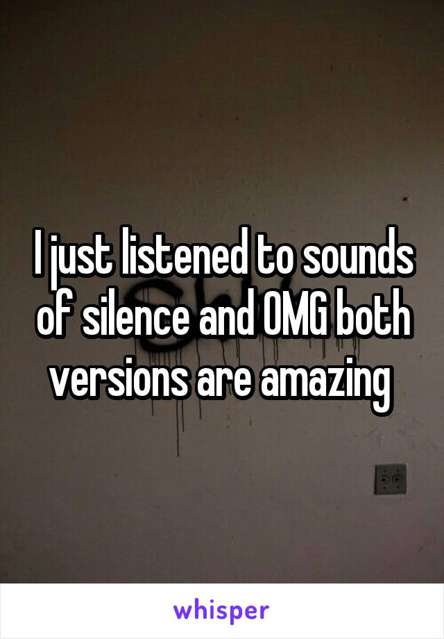 I just listened to sounds of silence and OMG both versions are amazing