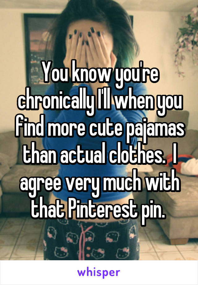 You know you're chronically I'll when you find more cute pajamas than actual clothes.  I agree very much with that Pinterest pin.